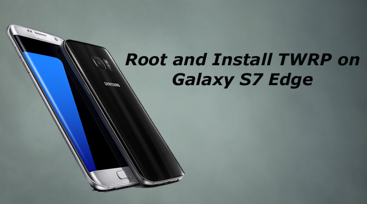 Install TWRP Recovery and Root Galaxy S7 Edge