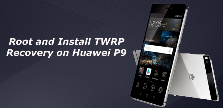 How to Root and Install TWRP Recovery on Huawei P9