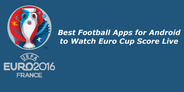 Best Football Apps for Android to Watch Euro Cup Score Live