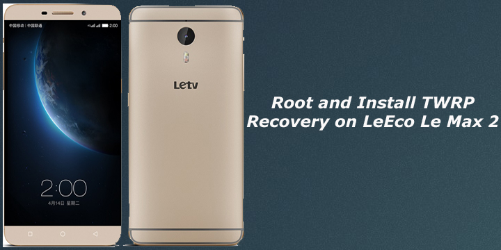 Root and Install TWRP Recovery on LeEco Le Max 2