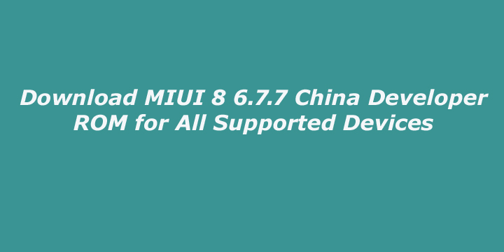 Download MIUI 8 6.7.7 China Developer ROM for All Supported Devices