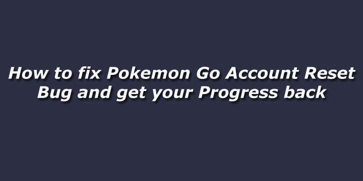 How to fix Pokemon Go Account Reset Bug and get your Progress back