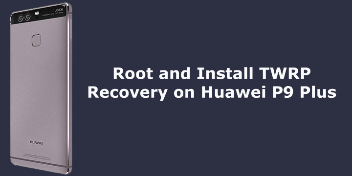 Root and Install TWRP Recovery on Huawei P9 Plus