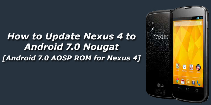 Update Nexus 4 To Android 7.0 Nougat [Android 7.0 AOSP ROM For Nexus 4]