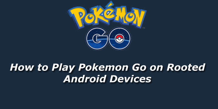 How To Play Pokemon Go On Rooted Android Devices