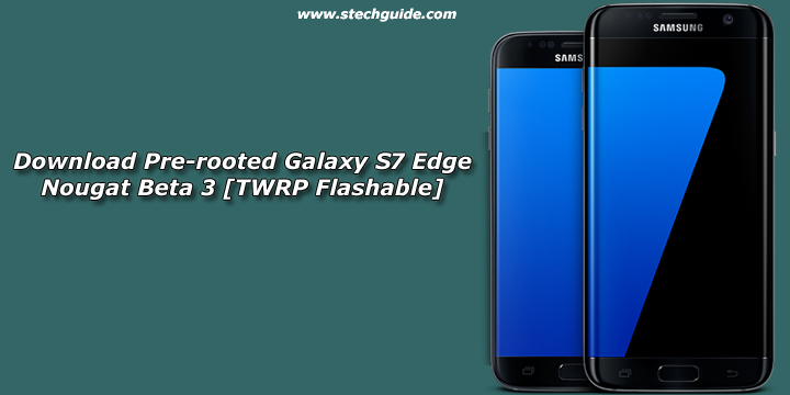 Download Pre-rooted Galaxy S7 Edge Nougat Beta 3 [TWRP Flashable]