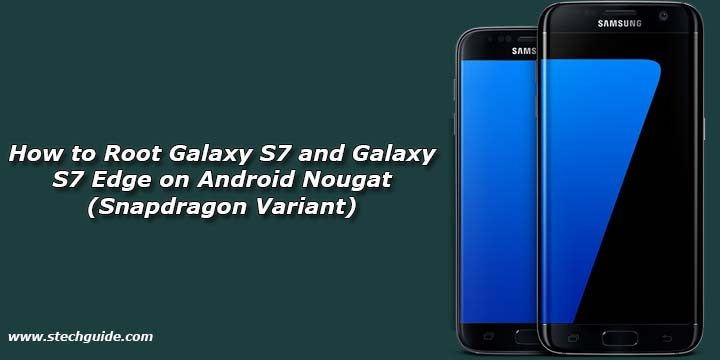 How to Root Galaxy S7 and Galaxy S7 Edge on Android Nougat (Snapdragon Variant)