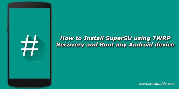 How to Install SuperSU using TWRP Recovery and Root any Android device