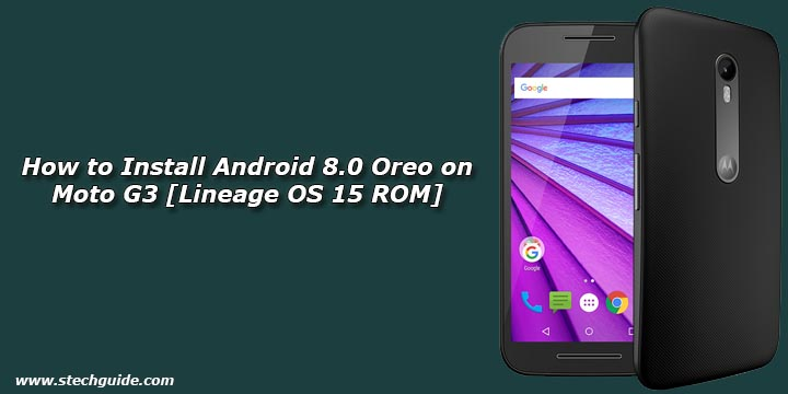 How to Install Android 8 0 Oreo on Moto G3 [Lineage OS 15 ROM]