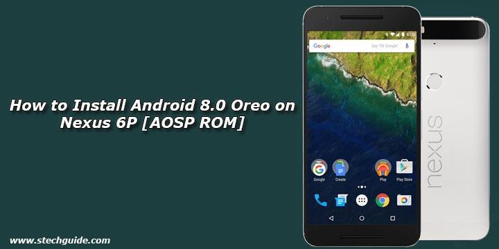 How to Install Android 8 0 Oreo on Nexus 6P [AOSP ROM]