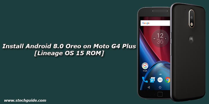 How To Install Android 8.0 Oreo On Moto G4 Plus [Lineage
