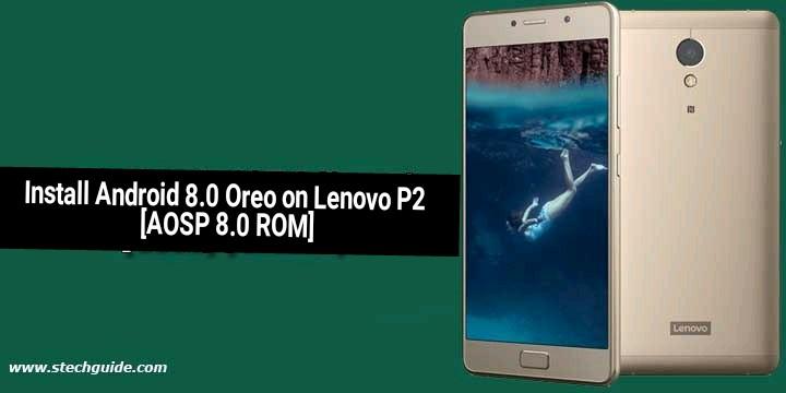 Install Android 8.0 Oreo on Lenovo P2 [AOSP 8.0 ROM]