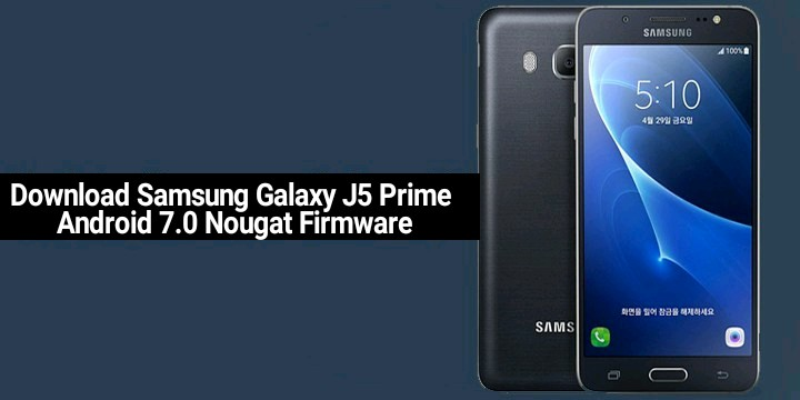 Download Samsung Galaxy J5 Prime Android 7 0 Nougat Firmware